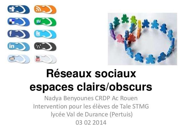 Réseaux sociaux espaces clairs/obscurs Nadya Benyounes CRDP Ac Rouen Intervention pour les élèves de Tale STMG lycée Val d...