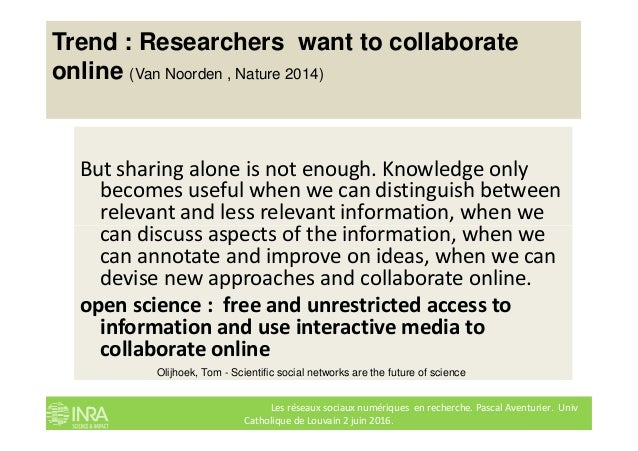 Trend : Researchers want to collaborate online (Van Noorden , Nature 2014) But sharing alone is not enough. Knowledge only...