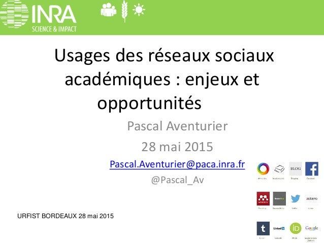 Usages des réseaux sociaux académiques : enjeux et opportunités Pascal Aventurier 28 mai 2015 Pascal.Aventurier@paca.inra....