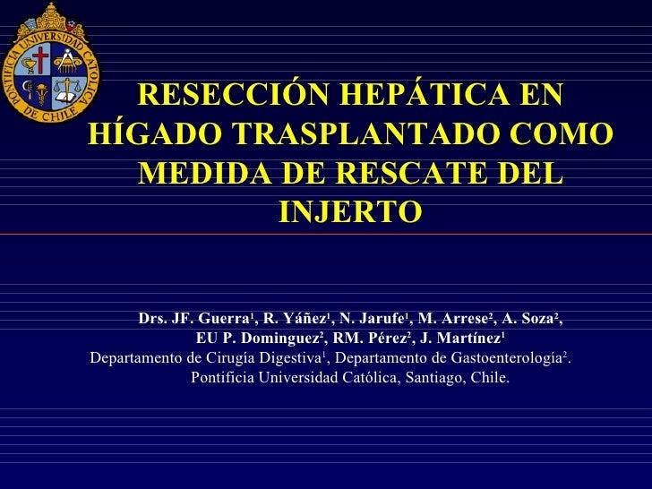 RESECCIÓN HEPÁTICA ENHÍGADO TRASPLANTADO COMO  MEDIDA DE RESCATE DEL         INJERTO       Drs. JF. Guerra1, R. Yáñez1, N....