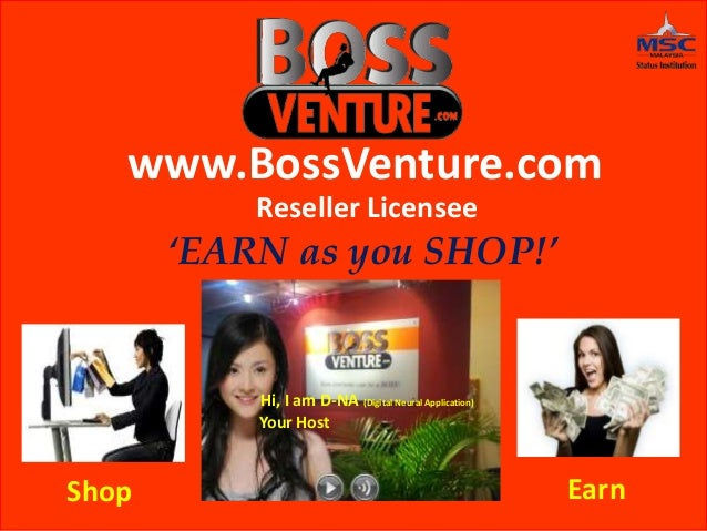 www.BossVenture.com Reseller Licensee 'EARN as you SHOP!' Shop Earn Hi, I am D-NA (Digital Neural Application) Your Host