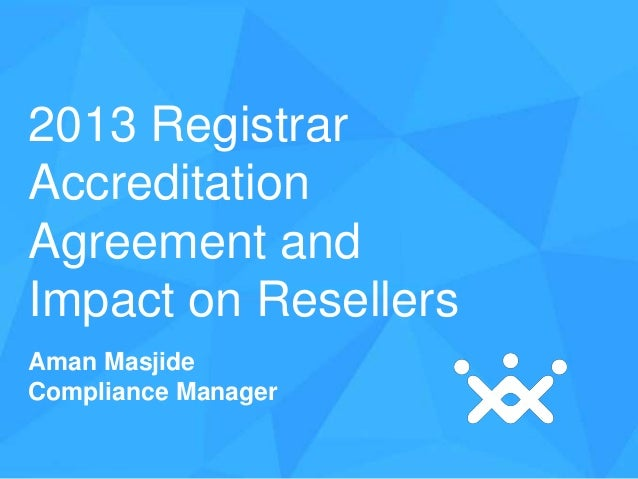 2013 Registrar Accreditation Agreement and Impact on Resellers Aman Masjide Compliance Manager