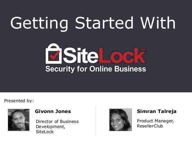 Presented by: Getting Started With Givonn Jones Director of Business Development, SiteLock Simran Talreja Product Manager,...