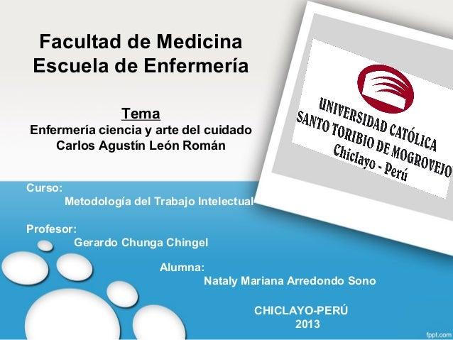 Facultad de Medicina Escuela de Enfermería Tema Enfermería ciencia y arte del cuidado Carlos Agustín León Román Curso: Met...