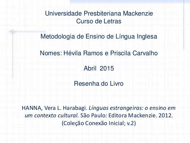 Universidade Presbiteriana Mackenzie Curso de Letras Metodologia de Ensino de Língua Inglesa Nomes: Hévila Ramos e Priscil...