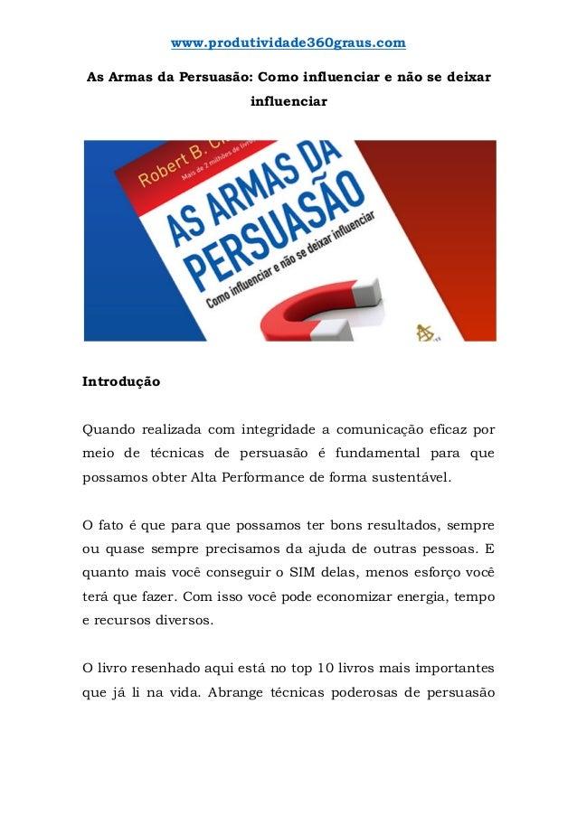 www.produtividade360graus.com As Armas da Persuasão: Como influenciar e não se deixar influenciar Introdução Quando realiz...