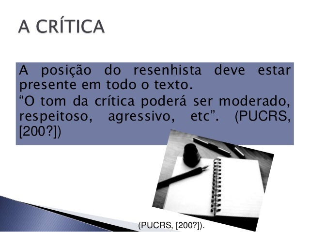 """A posição do resenhista deve estarpresente em todo o texto.""""O tom da crítica poderá ser moderado,respeitoso, agressivo, et..."""