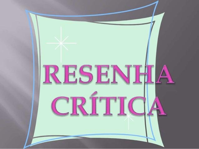   Resenha crítica é uma descrição que faculta o exame e o julgamento de um trabalho (teatro, cinema, obra literária, expe...