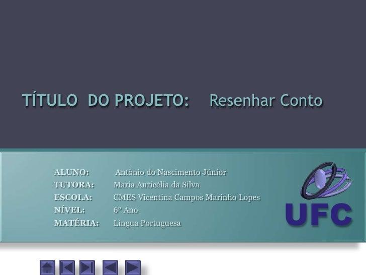 TÍTULO DO PROJETO:                       Resenhar Conto       ALUNO:     Antônio do Nascimento Júnior    TUTORA:    Maria ...