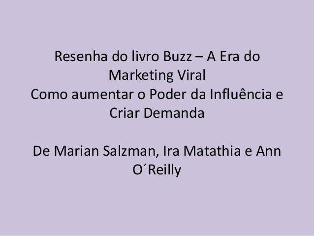 Resenha do livro Buzz – A Era doMarketing ViralComo aumentar o Poder da Influência eCriar DemandaDe Marian Salzman, Ira Ma...