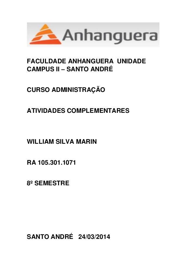 FACULDADE ANHANGUERA UNIDADE CAMPUS II – SANTO ANDRÉ CURSO ADMINISTRAÇÃO ATIVIDADES COMPLEMENTARES WILLIAM SILVA MARIN RA ...