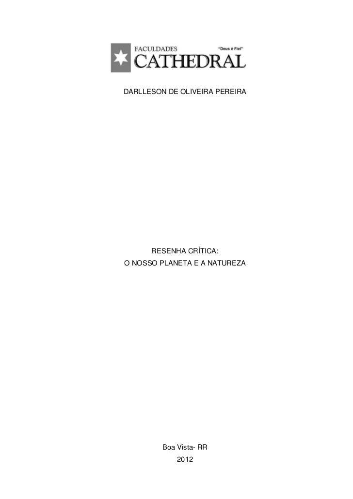 DARLLESON DE OLIVEIRA PEREIRA      RESENHA CRÍTICA:O NOSSO PLANETA E A NATUREZA         Boa Vista- RR             2012