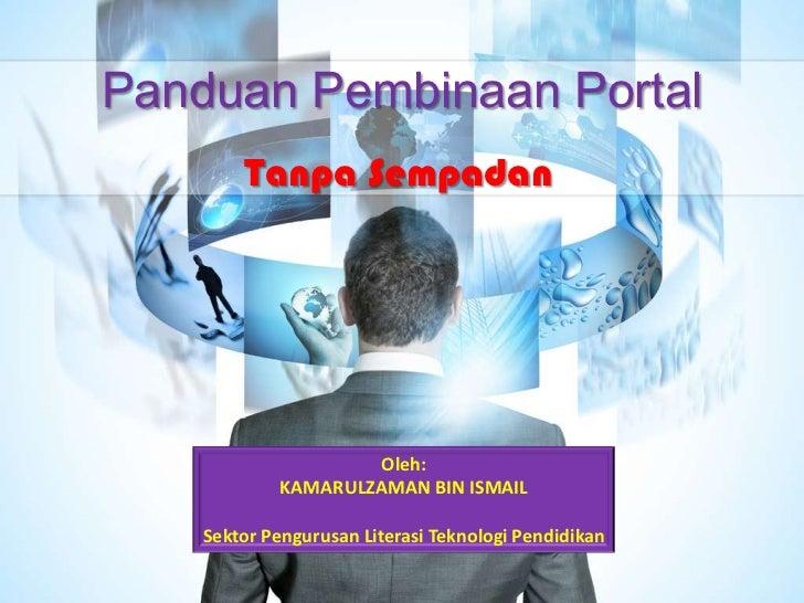 Panduan Pembinaan Portal        Tanpa Sempadan                      Oleh:             KAMARULZAMAN BIN ISMAIL    Sektor Pe...