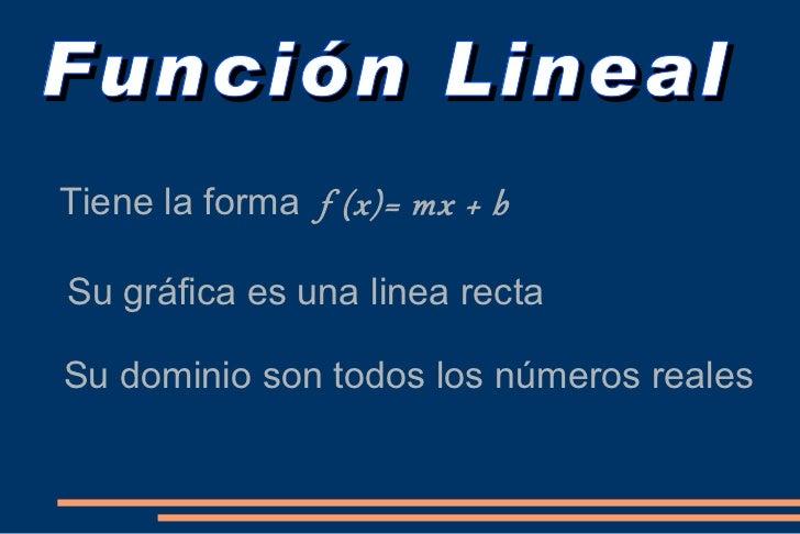 Función Lineal <ul><li>Tiene la forma  f (x)= mx + b </li></ul><ul><li>Su gráfica es una linea recta </li></ul><ul><li>Su ...