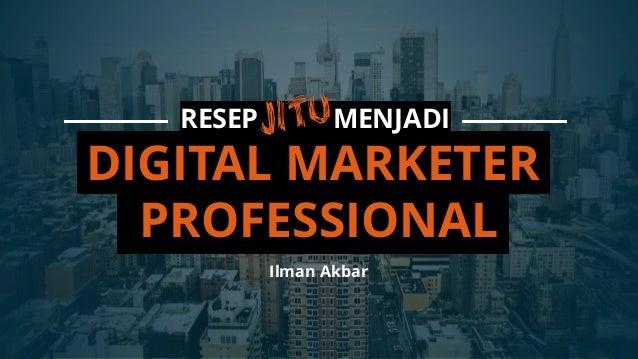 RESEP JITU MENJADI DIGITAL MARKETER PROFESSIONAL Ilman Akbar