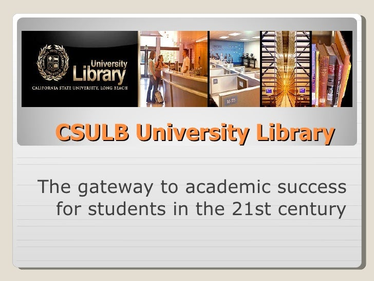 CSULB University Library The gateway to academic success for students in the 21st century