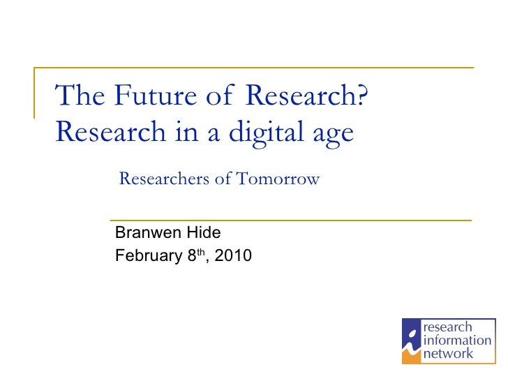 The Future of Research? Research in a digital age Branwen Hide February 8 th , 2010 Researchers of Tomorrow