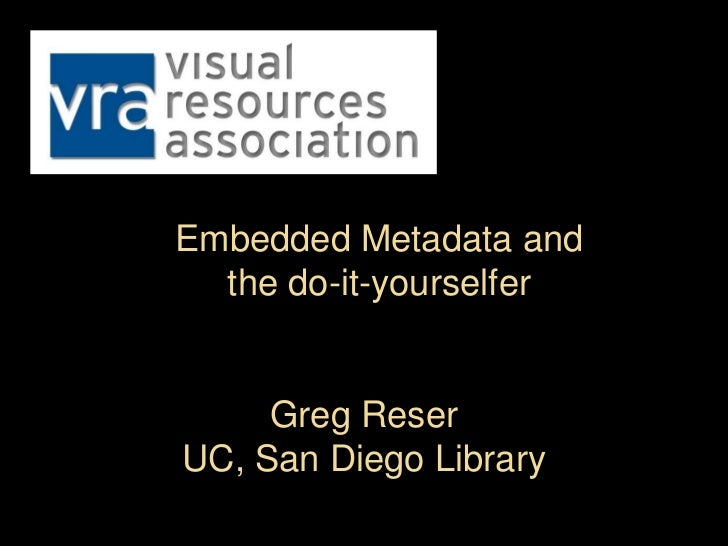 Embedded Metadata and  the do-it-yourselfer     Greg ReserUC, San Diego Library