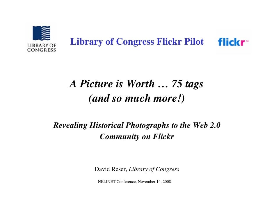 Library of Congress Flickr Pilot        A Picture is Worth … 75 tags         (and so much more!)  Revealing Historical Pho...