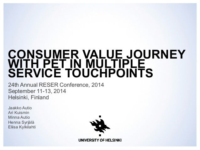 CONSUMER VALUE JOURNEY  WITH PET IN MULTIPLE  SERVICE TOUCHPOINTS  24th Annual RESER Conference, 2014  September 11-13, 20...