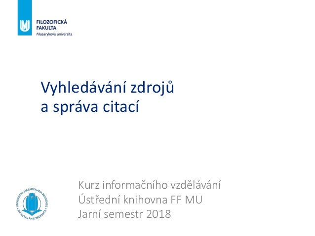 Vyhledávání zdrojů a správa citací Kurz informačního vzdělávání Ústřední knihovna FF MU Jarní semestr 2018