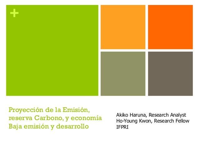 + Proyección de la Emisión, reserva Carbono, y economía Baja emisión y desarrollo Akiko Haruna, Research Analyst Ho-Young ...