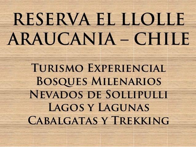 RESERVA EL LLOLLEARAUCANIA – CHILE Turismo Experiencial  Bosques Milenarios Nevados de Sollipulli    Lagos y Lagunas Cabal...
