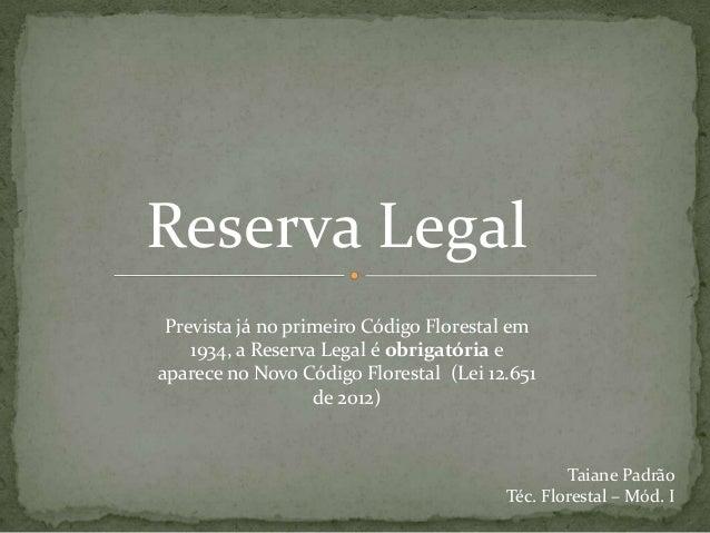 Reserva Legal Prevista já no primeiro Código Florestal em 1934, a Reserva Legal é obrigatória e aparece no Novo Código Flo...