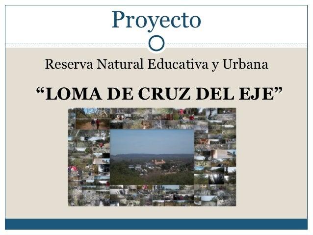 """ProyectoReserva Natural Educativa y Urbana""""LOMA DE CRUZ DEL EJE"""""""