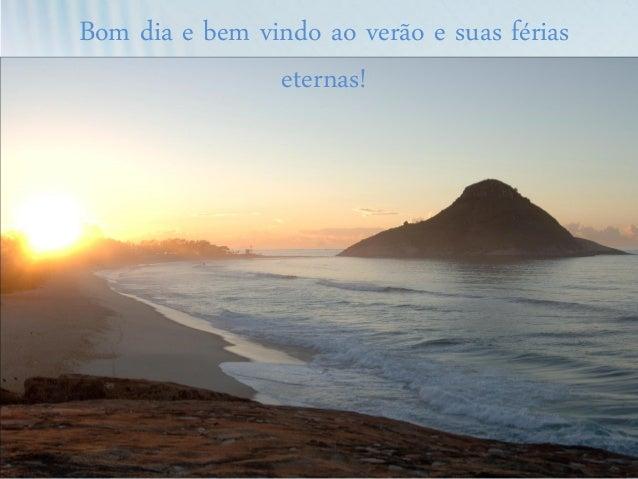 Bom dia e bem vindo ao verão e suas férias eternas!