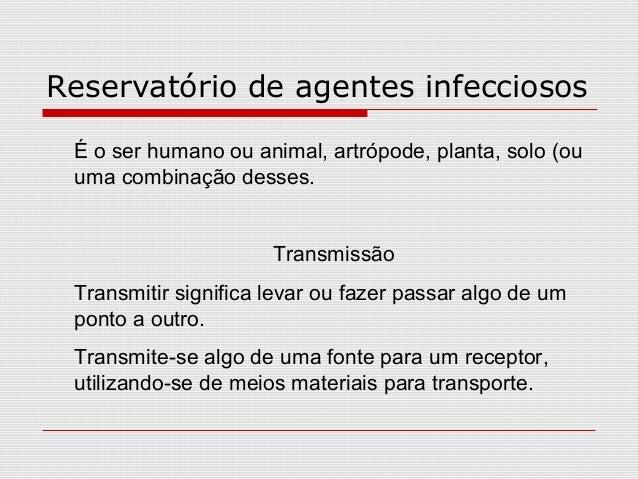 Reservatório de agentes infecciosos É o ser humano ou animal, artrópode, planta, solo (ou uma combinação desses. Transmiss...
