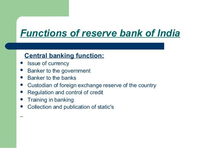 Functions of reserve bank of India    Central banking function:   Issue of currency   Banker to the government   Banker...