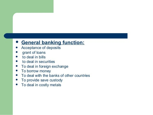    General banking function:   Acceptance of deposits   grant of loans   to deal in bills   to deal in securities   ...