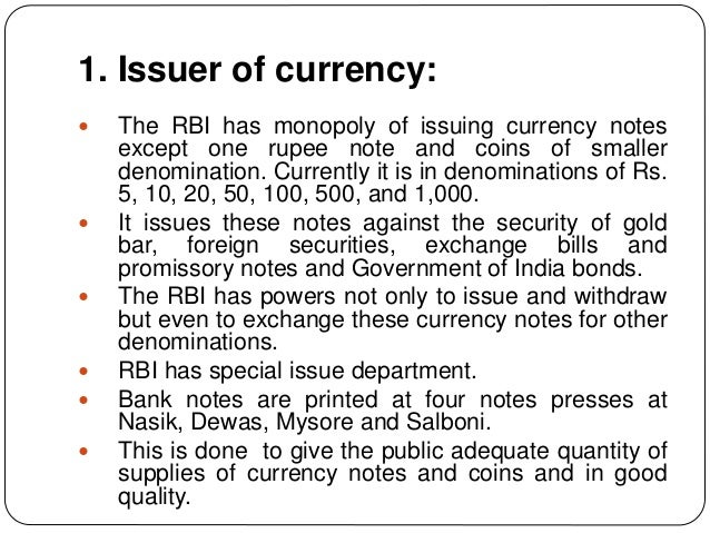 1. Issuer of currency:  The RBI has monopoly of issuing currency notes except one rupee note and coins of smaller denomin...