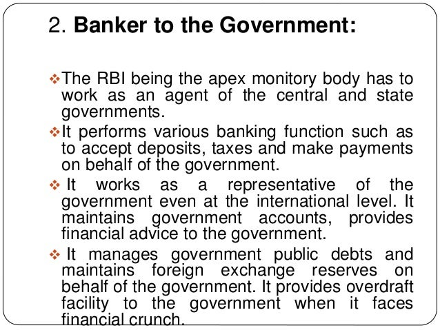2. Banker to the Government: The RBI being the apex monitory body has to work as an agent of the central and state govern...