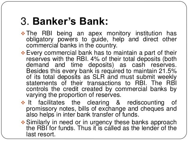 3. Banker's Bank:  The RBI being an apex monitory institution has obligatory powers to guide, help and direct other comme...