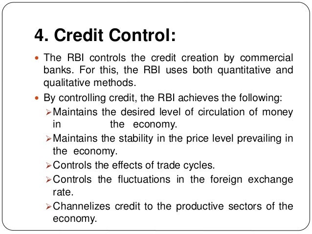 4. Credit Control:  The RBI controls the credit creation by commercial banks. For this, the RBI uses both quantitative an...