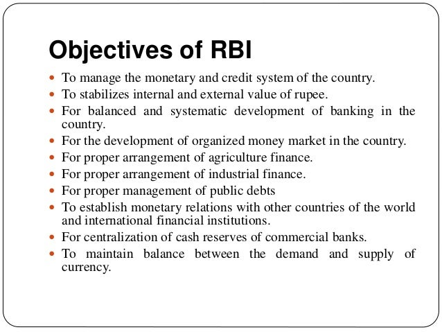 Objectives of RBI  To manage the monetary and credit system of the country.  To stabilizes internal and external value o...