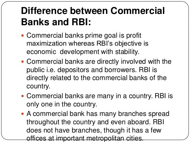 Difference between Commercial Banks and RBI:  Commercial banks prime goal is profit maximization whereas RBI's objective ...