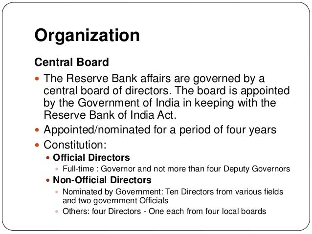 Organization Central Board  The Reserve Bank affairs are governed by a central board of directors. The board is appointed...