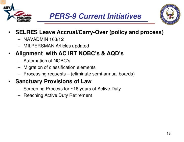 PERS-9 Current Initiatives• SELRES Leave Accrual/Carry-Over (policy and process)   – NAVADMIN 163/12   – MILPERSMAN Articl...