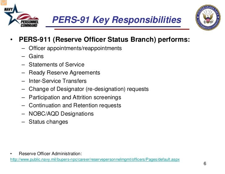 PERS-91 Key Responsibilities• PERS-911 (Reserve Officer Status Branch) performs:      –   Officer appointments/reappointme...