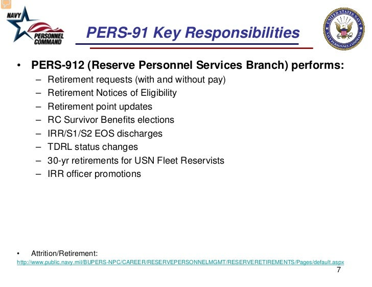PERS-91 Key Responsibilities• PERS-912 (Reserve Personnel Services Branch) performs:     –   Retirement requests (with and...