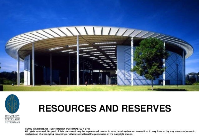 RESOURCES AND RESERVES © 2012 INSTITUTE OF TECHNOLOGY PETRONAS SDN BHD All rights reserved. No part of this document may b...