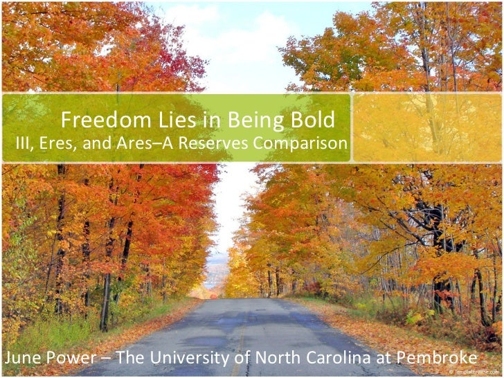 Freedom Lies in Being Bold III, Eres, and Ares–A Reserves Comparison June Power – The University of North Carolina at Pemb...