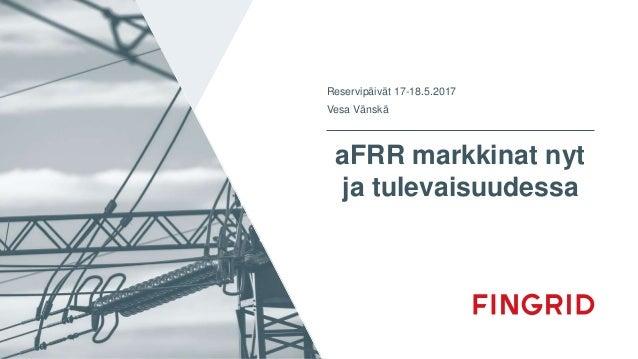 aFRR markkinat nyt ja tulevaisuudessa Reservipäivät 17-18.5.2017 Vesa Vänskä