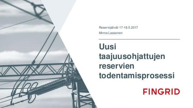 Uusi taajuusohjattujen reservien todentamisprosessi Reservipäivät 17-18.5.2017 Minna Laasonen