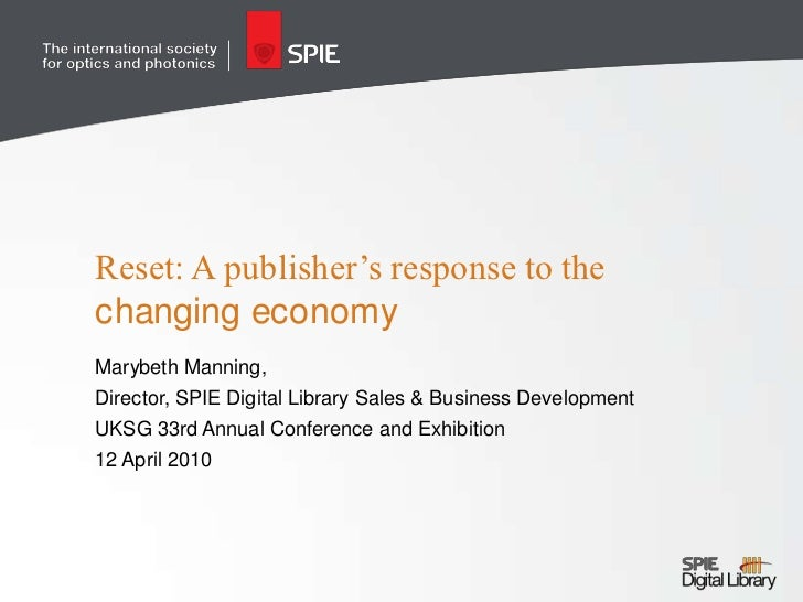 Reset: A publisher's response to the changing economy<br />Marybeth Manning, <br />Director, SPIE Digital Library Sales & ...