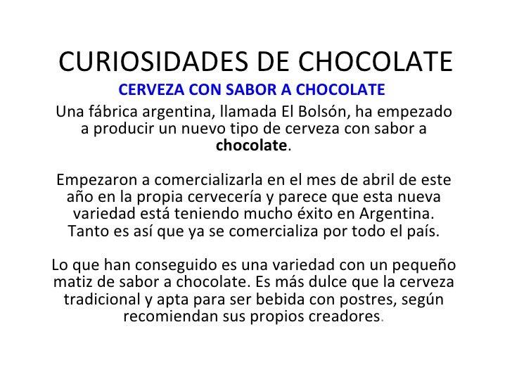 CURIOSIDADES DE CHOCOLATE CERVEZA CON SABOR A CHOCOLATE   Una fábrica argentina, llamada El Bolsón, ha empezado a producir...