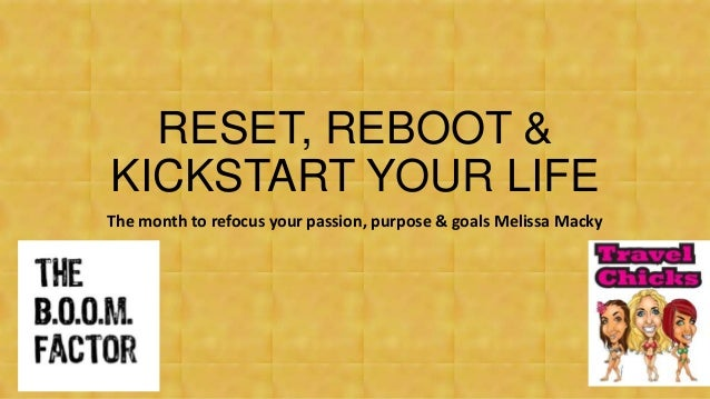 RESET, REBOOT & KICKSTART YOUR LIFE The month to refocus your passion, purpose & goals Melissa Macky